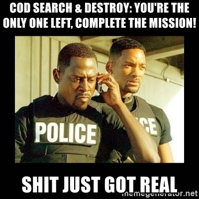 Shit Just Got Real - COD SEARCH & DESTROY: YOU'RE THE ONLY ONE LEFT, COMPLETE THE MISSION! SHIT JUST GOT REAL