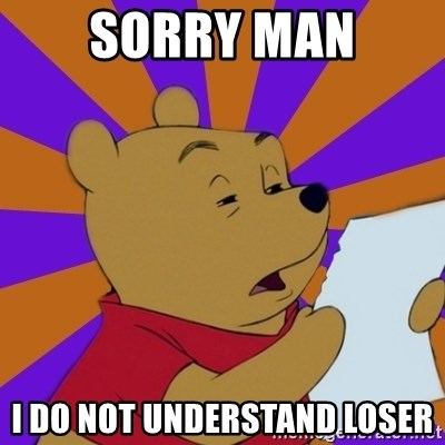 Skeptical Pooh - Sorry man i do not understand loser