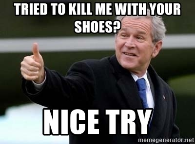 nice try bush bush - tried to kill me with your shoes? nice try