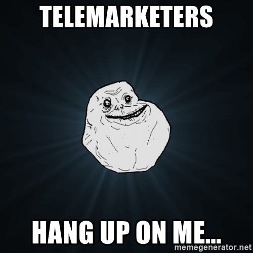 Forever Alone - telemarketers hang up on me...