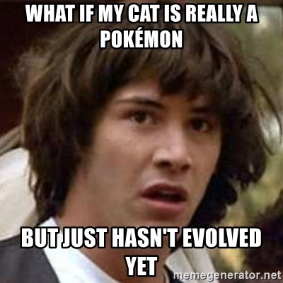 Conspiracy Keanu - what if my cat is really a pokémon but just hasn't evolved yet