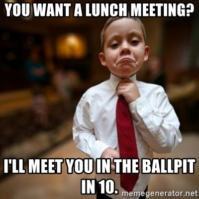 Alright Then Business Kid - You want a lunch meeting? I'll meet you in the ballpit in 10.