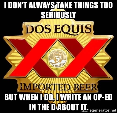 Dos Equis - I don't always take things too seriously But when i do, i write an op-ed in the d about it.