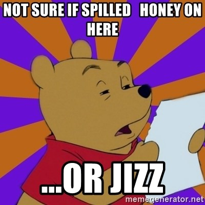Skeptical Pooh - Not sure if spilled   honey on here ...or jizz