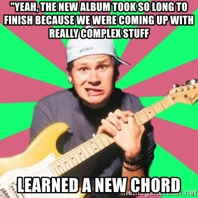 """Pop-Punk-Guitarman - """"yeah, the new album took so long to finish because we were coming up with really complex stuff LEARNED A NEW CHORD"""
