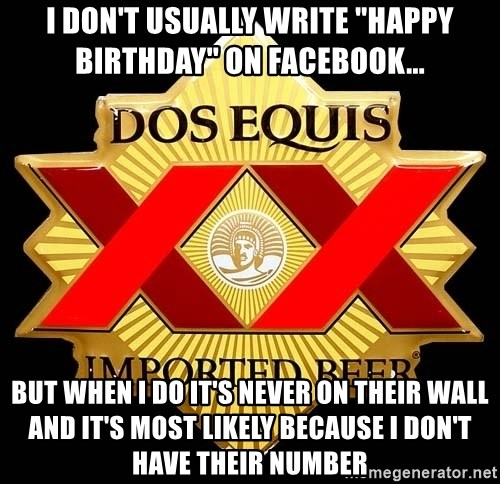 "Dos Equis - I don't usually write ""happy Birthday"" on facebook... But when I do it's never on their wall and it's most likely because I don't have their number"