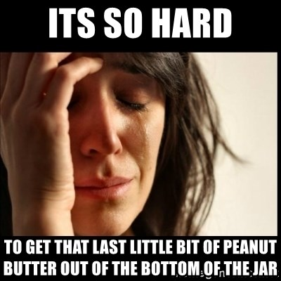 First World Problems - its so hard  to get that last little bit of peanut butter out of the bottom of the jar