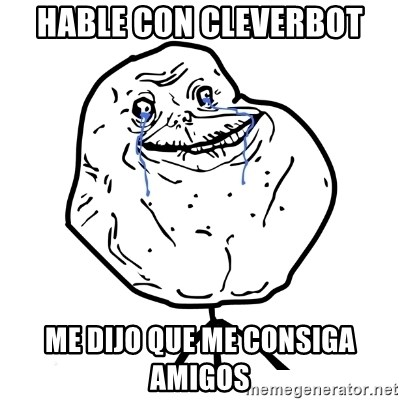 Forever Alone Guy - HABLE CON CLEVERBOT ME DIJO QUE ME CONSIGA AMIGOS