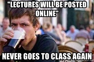 """The Lazy College Senior - """"Lectures will be posted online"""" Never goes to class again"""