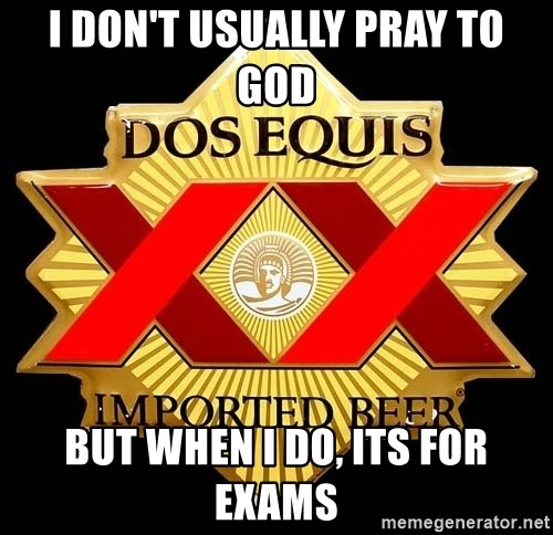 Dos Equis - I don't usually pray to god but when i do, its for exams