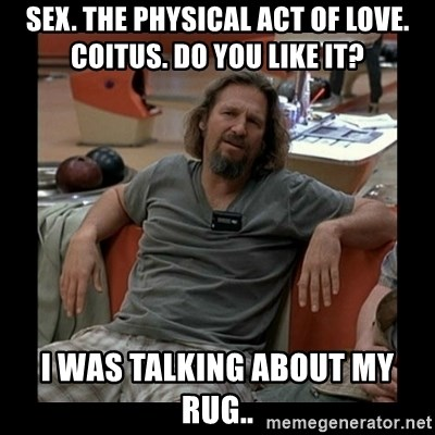 The Dude - Sex. The physical act of love. Coitus. Do you like it? I was talking about my rug..