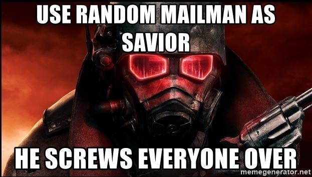 Fallout  - Use random mailman as savior He screws everyone over