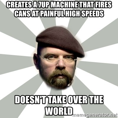 Jamie Hyneman - Creates a 7up machine that fires cans at painful high speeds DOESN'T take over the world