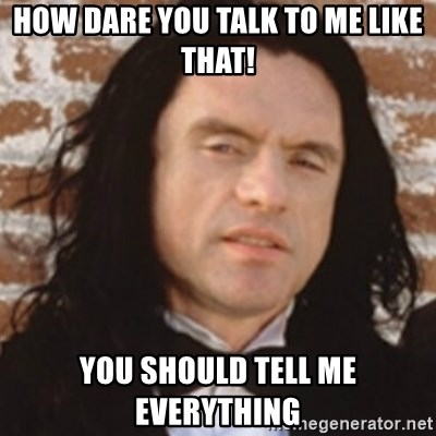 Disgusted Tommy Wiseau - how dare you talk to me like that! you should tell me everything
