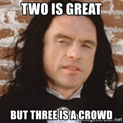 Disgusted Tommy Wiseau - two is great but three is a crowd