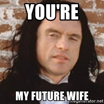 Disgusted Tommy Wiseau - YOU'RE MY FUTURE WIFE