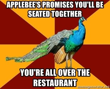 Thespian Peacock - applebee's promises you'll be seated together you're all over the restaurant