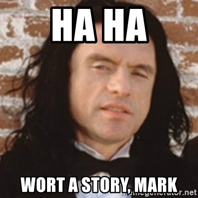 Disgusted Tommy Wiseau - ha ha wort a story, mark