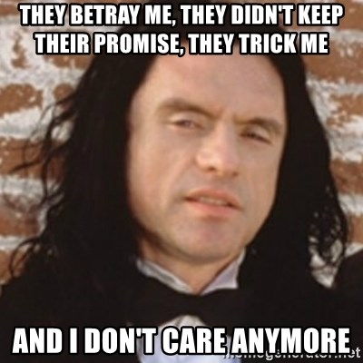 Disgusted Tommy Wiseau - They betray me, they didn't keep their promise, they trick me and i don't care anymore