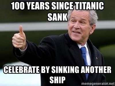 nice try bush bush - 100 Years since titanic sank celebrate by sinking another ship