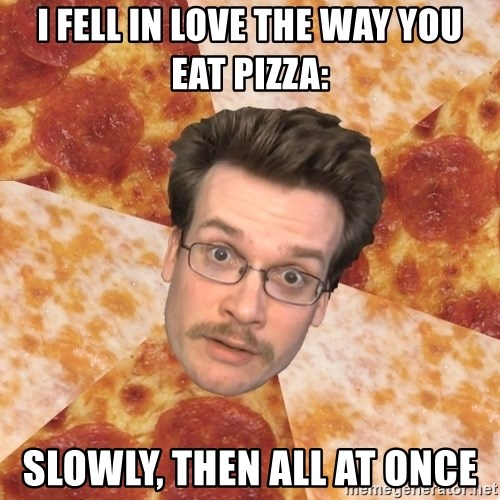 Pizza Pizza John - I fell in love the way you eat pizza: Slowly, then all at once