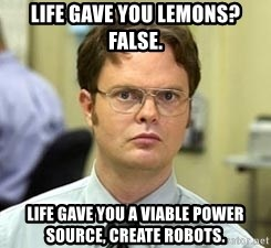 Dwight Shrute - Life gave you lemons? False. life gave you a viable power source, create robots.
