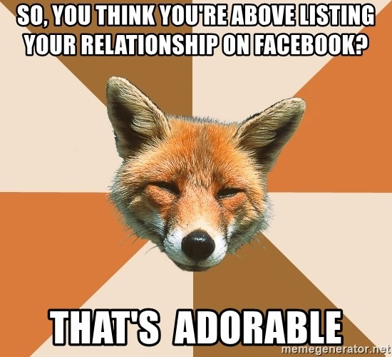 Condescending Fox - So, you think you're above listing your relationship on facebook? That's  adorable