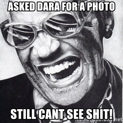 ray charles - asked dara for a photo still cant see shit!