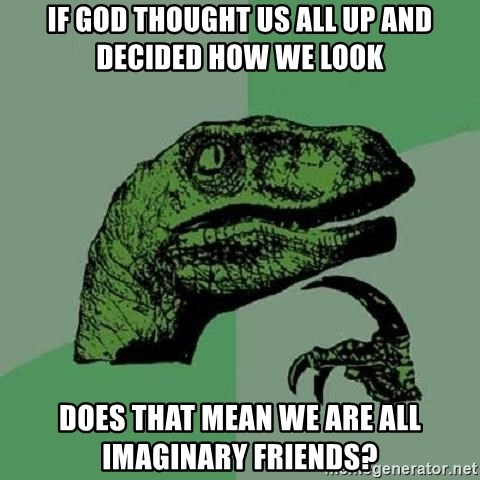 Philosoraptor - if god thought us all up and decided how we look does that mean we are all imaginary friends?