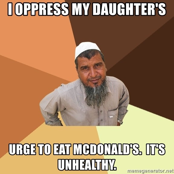 Ordinary Muslim Man - i oppress my daughter's urge to eat mcdonald's.  it's unhealthy.