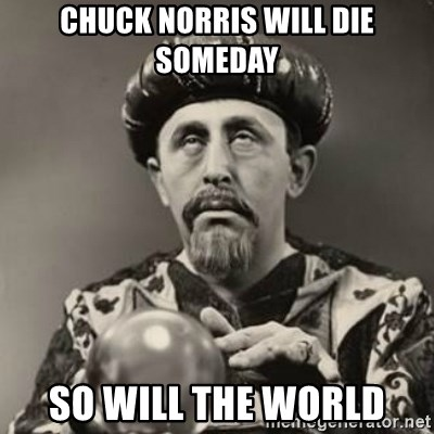 Dramatic Fortune Teller - chuck norris will die someday so will the world