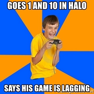 Annoying Gamer Kid - goes 1 and 10 in halo says his game is lagging