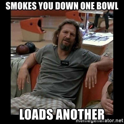 The Dude - smokes you down one bowl Loads another