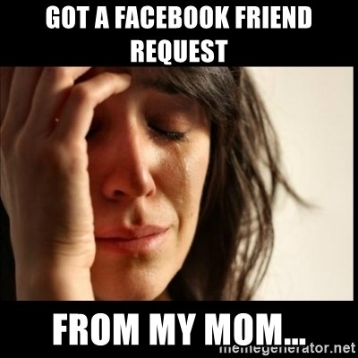 First World Problems - got a facebook friend request from my mom...