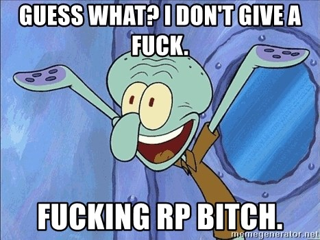 Guess What Squidward - Guess what? I don't give a fuck. fucking rp bitch.