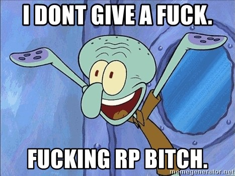 Guess What Squidward - I dont give a fuck. fucking rp bitch.