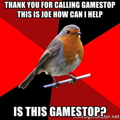 Retail Robin - Thank you for calling Gamestop this is joe how can i help is this gamestop?