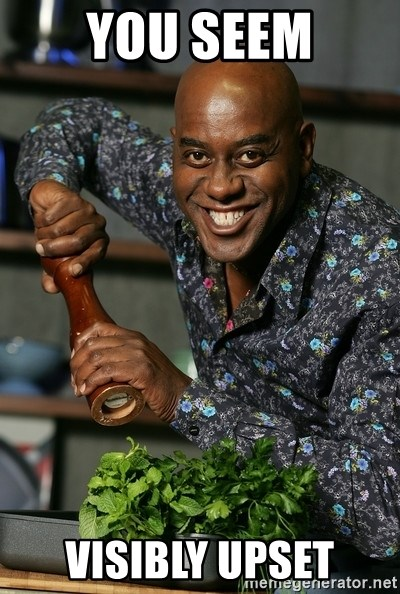 Ainsley Chef - You seem visibly upset