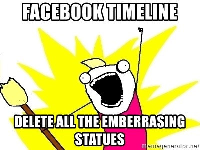 X ALL THE THINGS - Facebook timeline Delete ALL the emberrasing statues