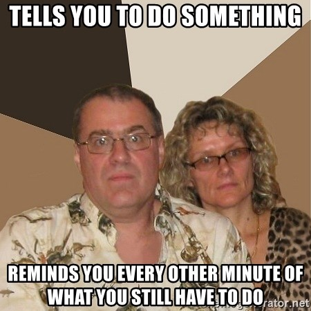 AnnoyingParents - tells you to do something reminds you every other minute of what you still have to do