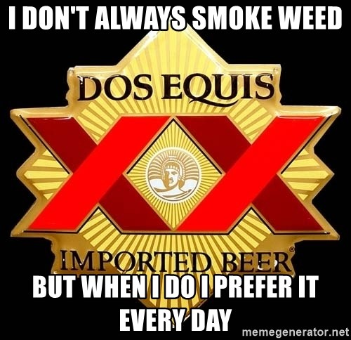 Dos Equis - I don't always smoke weed  but when I do I prefer it every day