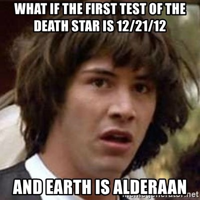 Conspiracy Keanu - what if the first test of the death star is 12/21/12  and earth is alderaan