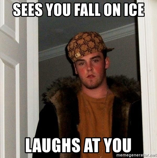 Scumbag Steve - Sees you fall on ice laughs at you