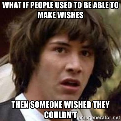 Conspiracy Keanu - What if people used to be able to make wishes then someone wished they couldn't