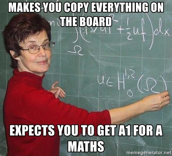 drunk Teacher - Makes you copy everything on the board Expects you to get a1 for a maths
