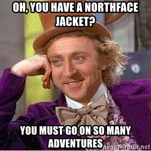 Willy Wonka - Oh, you have a northface jacket? you must go on so many adventures