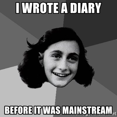 Anne Frank Lol - I WROTE A DIARY BEFORE IT WAS MAINSTREAM