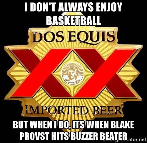 Dos Equis - I don't always enjoy basketball but when i do, its when blake provst hits buzzer beater