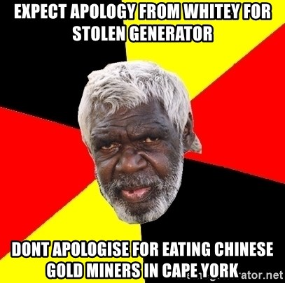 Abo - expect apology from whitey for stolen generator dont apologise for eating chinese gold miners in cape york