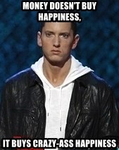 Eminem - Money doesn't buy happiness,  it buys crazy-ass happiness